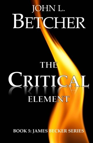 The Critical Element (James Becker Suspense/Thriller Series): John L. Betcher