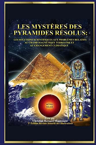 9781491245279: Les Mystères des Pyramides Résolus :: Les Solutions Scientifiques aux Problèmes Relatifs au Champ Magnétique Terrestre et au Changement Climatique