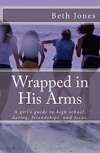9781491258835: Wrapped in His Arms: A girl's guide to high school, dating, friendships, and Jes