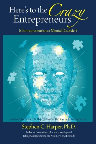 Here's to the Crazy Entrepreneurs: Is Entrepreneurism a Mental Disorder?: Dr. Stephen C. Harper