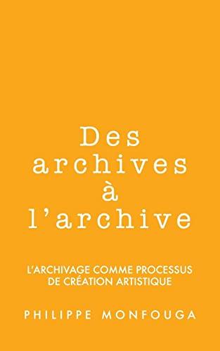 9781491264782: Des archives à l'archive: l'archivage comme processus de création artistique (French Edition)