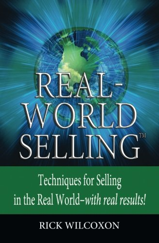 Real-World Selling: Techniques for Selling in the Real-World with Real Results: Rick Wilcoxon