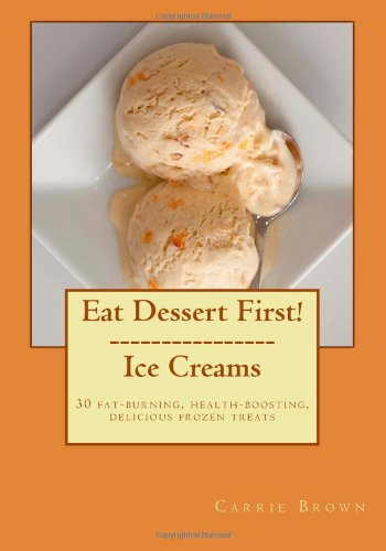 9781491268254: Eat Dessert First! Ice Creams: 30 fat-burning, health-boosting, delicious frozen treats: 1