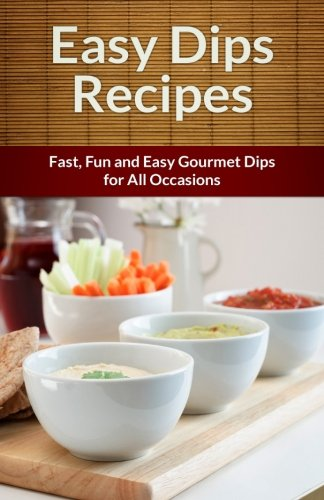 9781491277966: Easy Dip Recipes: Fast, Fun and Easy Gourmet Dips for All Occasions