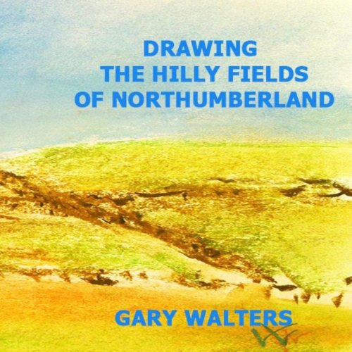Drawing the Hilly Fields of Northumberland: Walters, Gary