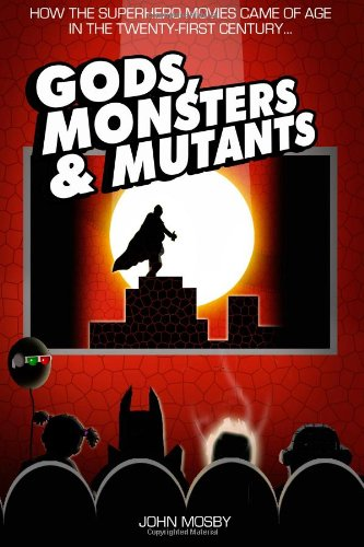 9781491282304: Gods,Monsters & Mutants: How the superhero movies came of age in the Twenty-First Century...