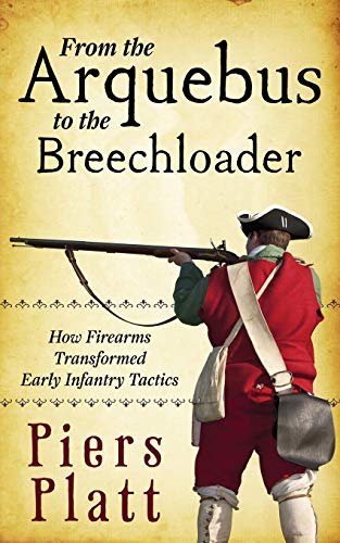 9781491291276: From the Arquebus to the Breechloader: How Firearms Transformed Early Infantry Tactics