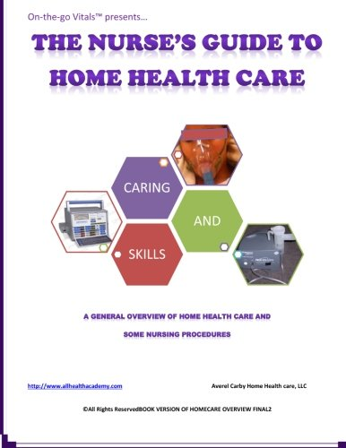 9781491293034: The Nurse's Guide To Home Health Care: A handbook for nurses who are ready for positive change.