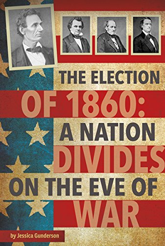 The Election of 1860: A Nation Divides on the Eve of War (Presidential Politics): Jessica Gunderson