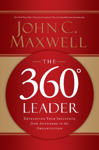 The 360 Degree Leader: Developing Your Influence from Anywhere in the Organization: Maxwell, John C...