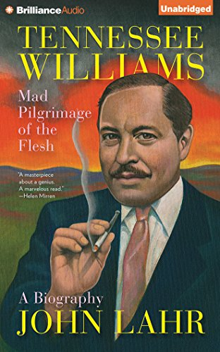 Tennessee Williams: Mad Pilgrimage of the Flesh: A Biography: John Lahr