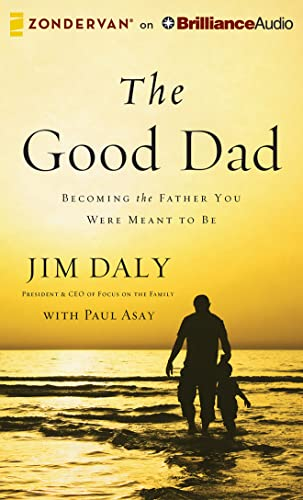 The Good Dad: Becoming the Father You Were Meant to Be: Jim Daly