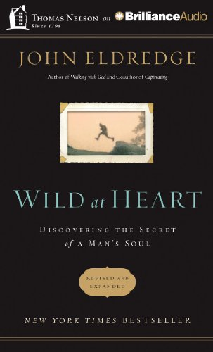 Wild at Heart: Discovering the Secret of a Man s Soul: John Eldredge