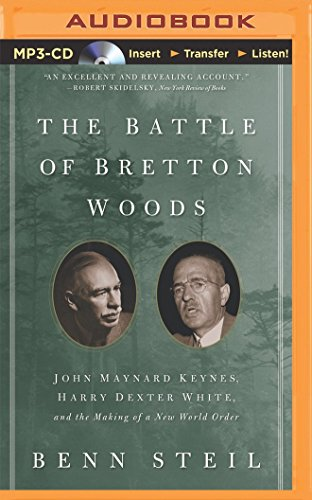 The Battle of Bretton Woods: John Maynard Keynes, Harry Dexter White, and the Making of a New World...