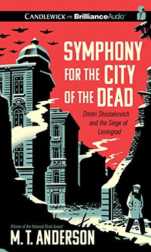 Symphony for the City of the Dead: Dmitri Shostakovich and the Siege of Leningrad: M T Anderson