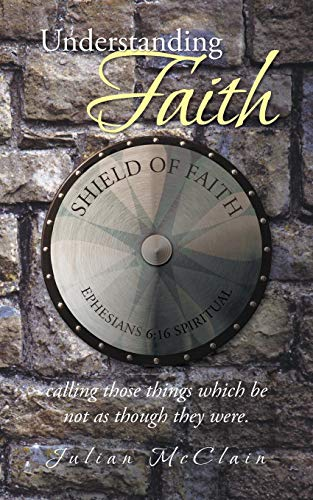 Understanding Faith: Calling those things which be not as though they were.: Julian McClain