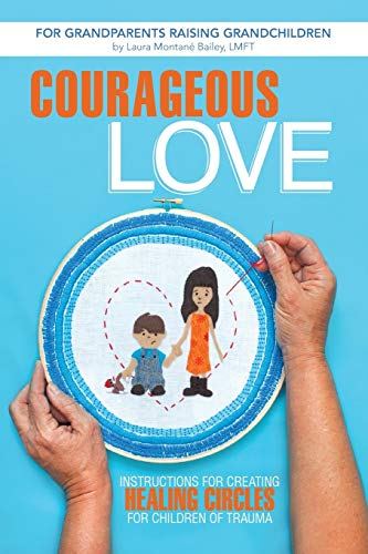 9781491703762: Courageous Love: Instructions for Creating Healing Circles for Children of Trauma for Grandparents Raising Grandchildren