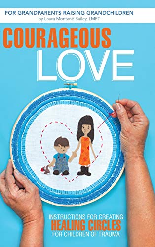 9781491703779: Courageous Love: Instructions for Creating Healing Circles for Children of Trauma for Grandparents Raising Grandchildren