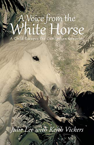 A Voice from the White Horse: A Child Escapes the Cambodian Genocide: Julie Lee