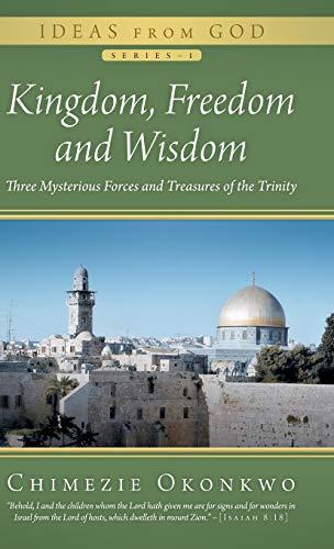 Kingdom, Freedom and Wisdom: Three Mysterious Forces and Treasures of the Trinity: Chimezie Okonkwo