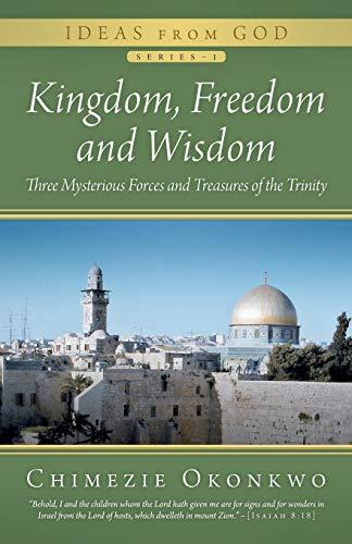 Kingdom, Freedom and Wisdom: Three Mysterious Forces and Treasures of the Trinity: Okonkwo, ...