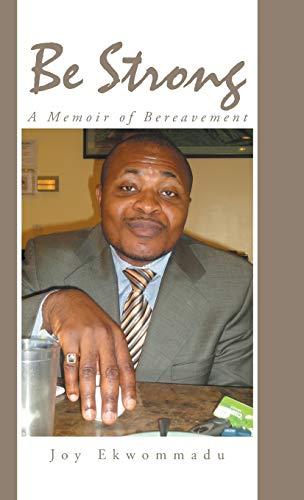 Be Strong: A Memoir of Bereavement: Joy Ekwommadu