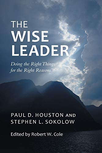 The Wise Leader: Doing the Right Things for the Right Reasons: Houston, Paul D.; Sokolow, Stephen L...