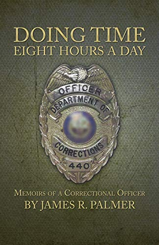 Doing Time Eight Hours a Day Memoirs of a Correctional Officer: James R. Palmer
