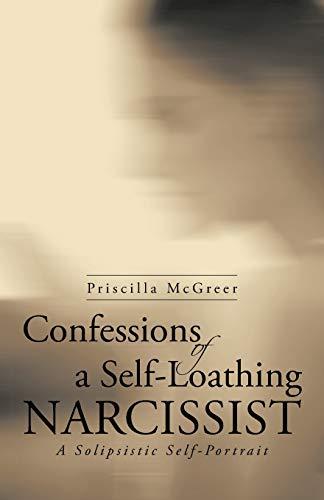 Confessions of a Self-Loathing Narcissist: A Solipsistic Self-Portrait: Priscilla McGreer