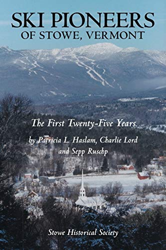 Ski Pioneers of Stowe, Vermont: The First Twenty-Five Years: Haslam, Patricia L.