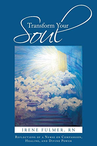 Transform Your Soul: Reflections of a Nurse on Compassion, Healing, and Divine Power: Irene Fulmer