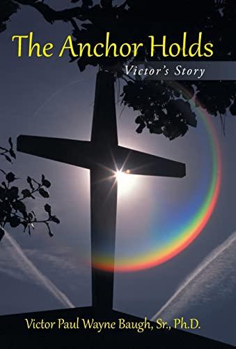 The Anchor Holds: Victors Story: Victor Paul Wayne Baugh Sr. Ph. D.