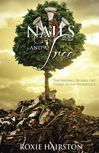 Three Nails and a Tree: The Invisible behind the Visible in the Workplace: Roxie Hairston