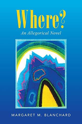 Where?: An Allegorical Novel: Margaret M. Blanchard