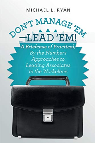 Don't Manage 'Em-Lead 'Em!: A Briefcase of Practical, By-the-Numbers Approaches to ...