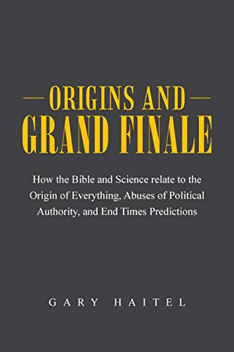 9781491732557: Origins and Grand Finale: How the Bible and Science Relate to the Origin of Everything, Abuses of Political Authority, and End Times Predictions