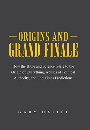 9781491732564: Origins and Grand Finale: How the Bible and Science Relate to the Origin of Everything, Abuses of Political Authority, and End Times Predictions