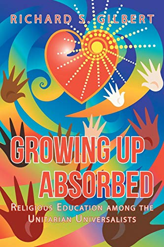 Growing Up Absorbed: Religious Education among the Unitarian Universalists: Richard S. Gilbert