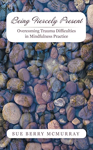 9781491734681: Being Fiercely Present: Overcoming Trauma Difficulties in Mindfulness Practice