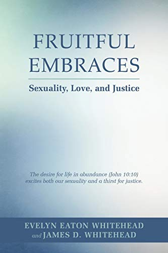 Fruitful Embraces : Sexuality, Love, and Justice: James D. Whitehead;