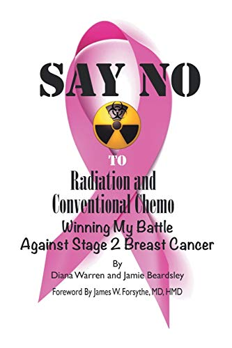 9781491744260: Say No to Radiation and Conventional Chemo: Winning My Battle Against Stage 2 Breast Cancer