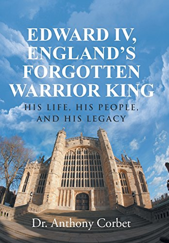 Edward IV, England's Forgotten Warrior King: His Life, His People, and His Legacy: Corbet, Dr....