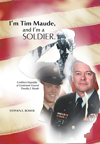 I'm Tim Maude, and I'm a Soldier: A Military Biography of Lieutenant General Timothy J. ...