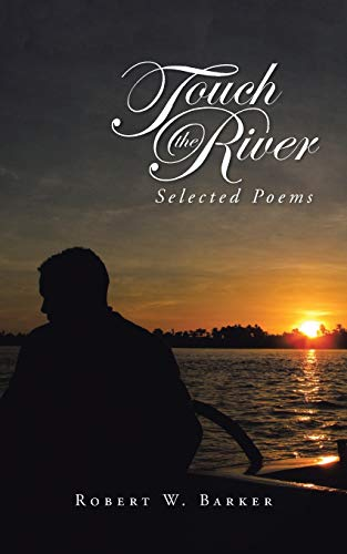Touch the River: Selected Poems: Robert W. Barker