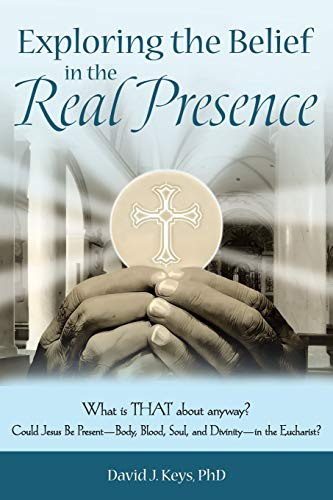 9781491754306: Exploring the Belief in the Real Presence: What is THAT about anyway? Could Jesus Be Present-Body, Blood, Soul, and Divinity-in the Eucharist?