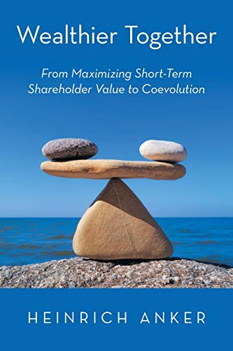 Wealthier Together: From Maximizing Short-Term Shareholder Value to Coevolution: Anker, Heinrich