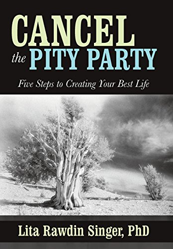 Cancel the Pity Party: Five Steps to Creating Your Best Life: PhD Lita Rawdin Singer