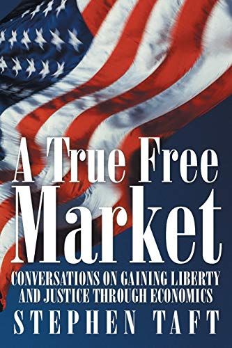 A True Free Market: Conversations on Gaining Liberty and Justice through Economics