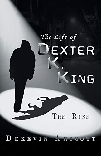 The Life of Dexter K. King: The Rise: Arscott, Dekevin