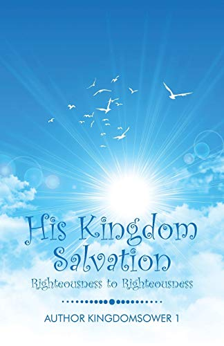 9781491767160: His Kingdom Salvation: Righteousness to Righteousness